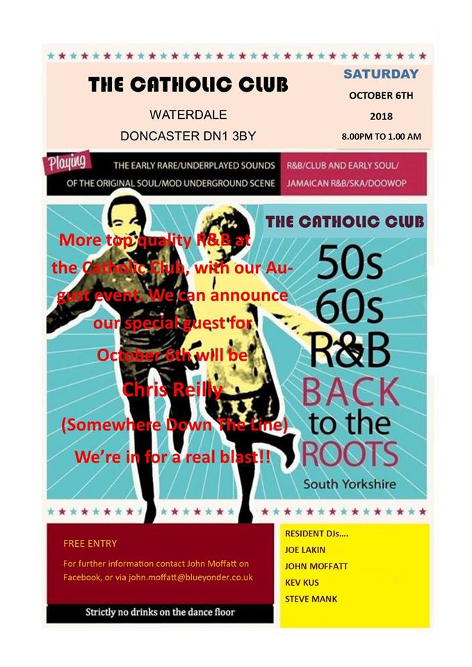 Back To The Roots At The Catholic Club, Doncaster, DN1 3BY. Guest DJ Chris Reilly & resident DJs Joe Larkin, John Moffatt, Kev Kus, Steve Mank. Playing early Soul, 60s Soul, Jamaican Ska, vintage R&B, 50s R&B & 60s R&B. 06/10/18