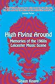 High Flying Around Memories Of The 1960s Leicester Music Scene - Shaun Knapp